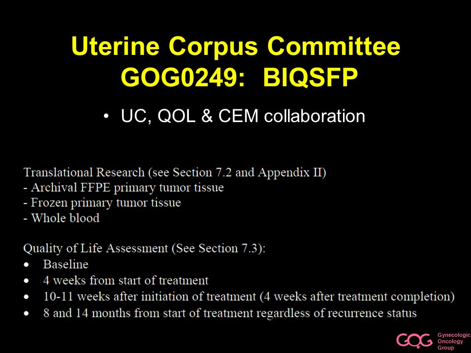 Gynecologic Oncology Group Uterine Corpus Committee GOG0249: BIQSFP UC, QOL & CEM collaboration