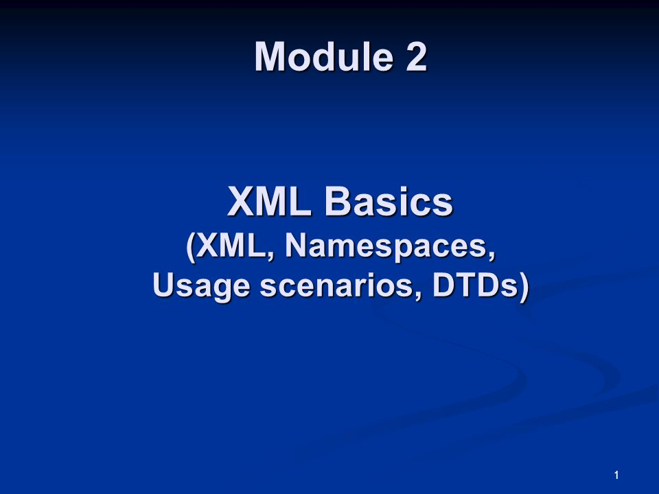1 Module 2 XML Basics (XML, Namespaces, Usage scenarios, DTDs)