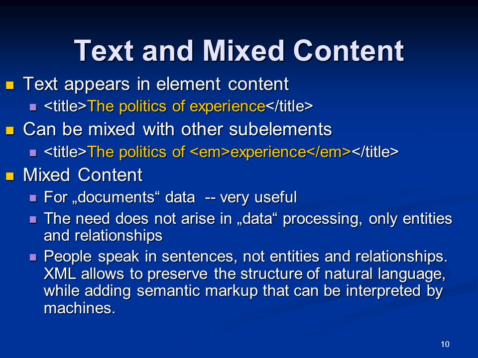 "10 Text and Mixed Content Text appears in element content Text appears in element content The politics of experience The politics of experience Can be mixed with other subelements Can be mixed with other subelements The politics of experience The politics of experience Mixed Content Mixed Content For ""documents data -- very useful For ""documents data -- very useful The need does not arise in ""data processing, only entities and relationships The need does not arise in ""data processing, only entities and relationships People speak in sentences, not entities and relationships."