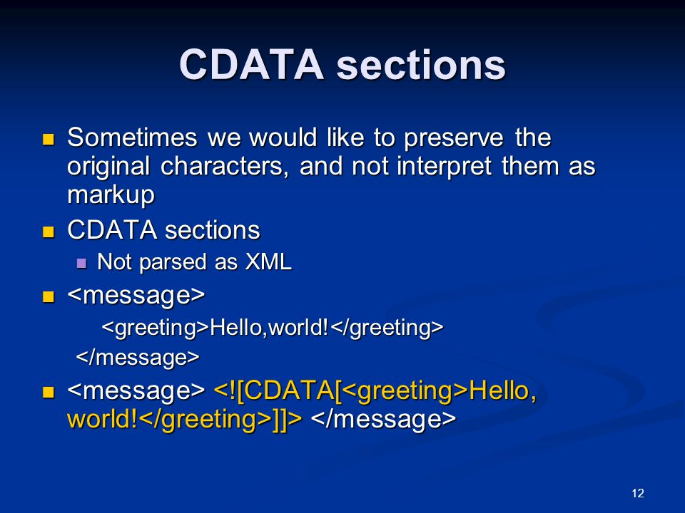 12 CDATA sections Sometimes we would like to preserve the original characters, and not interpret them as markup Sometimes we would like to preserve the original characters, and not interpret them as markup CDATA sections CDATA sections Not parsed as XML Not parsed as XML Hello,world.