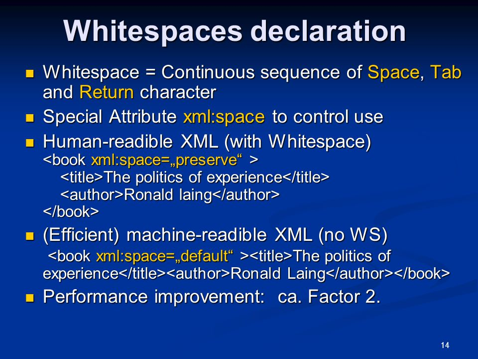 14 Whitespaces declaration Whitespace = Continuous sequence of Space, Tab and Return character Whitespace = Continuous sequence of Space, Tab and Return character Special Attribute xml:space to control use Special Attribute xml:space to control use Human-readible XML (with Whitespace) The politics of experience Ronald laing Human-readible XML (with Whitespace) The politics of experience Ronald laing (Efficient) machine-readible XML (no WS) The politics of experience Ronald Laing (Efficient) machine-readible XML (no WS) The politics of experience Ronald Laing Performance improvement: ca.
