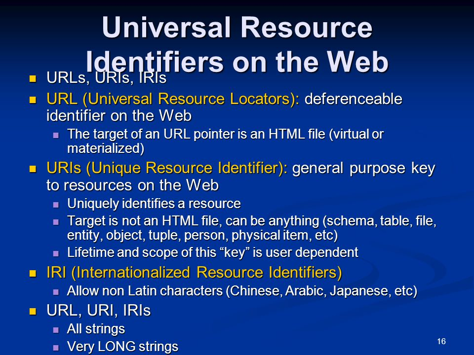 16 Universal Resource Identifiers on the Web URLs, URIs, IRIs URLs, URIs, IRIs URL (Universal Resource Locators): deferenceable identifier on the Web URL (Universal Resource Locators): deferenceable identifier on the Web The target of an URL pointer is an HTML file (virtual or materialized) The target of an URL pointer is an HTML file (virtual or materialized) URIs (Unique Resource Identifier): general purpose key to resources on the Web URIs (Unique Resource Identifier): general purpose key to resources on the Web Uniquely identifies a resource Uniquely identifies a resource Target is not an HTML file, can be anything (schema, table, file, entity, object, tuple, person, physical item, etc) Target is not an HTML file, can be anything (schema, table, file, entity, object, tuple, person, physical item, etc) Lifetime and scope of this key is user dependent Lifetime and scope of this key is user dependent IRI (Internationalized Resource Identifiers) IRI (Internationalized Resource Identifiers) Allow non Latin characters (Chinese, Arabic, Japanese, etc) Allow non Latin characters (Chinese, Arabic, Japanese, etc) URL, URI, IRIs URL, URI, IRIs All strings All strings Very LONG strings Very LONG strings