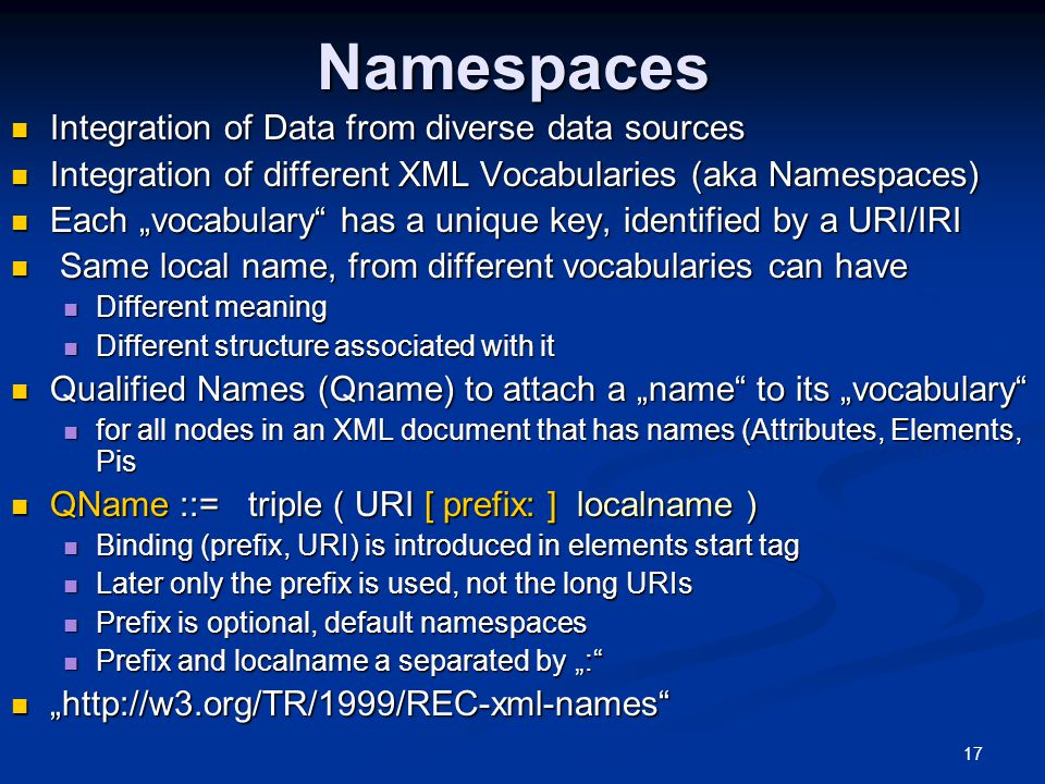 "17Namespaces Integration of Data from diverse data sources Integration of Data from diverse data sources Integration of different XML Vocabularies (aka Namespaces) Integration of different XML Vocabularies (aka Namespaces) Each ""vocabulary has a unique key, identified by a URI/IRI Each ""vocabulary has a unique key, identified by a URI/IRI Same local name, from different vocabularies can have Same local name, from different vocabularies can have Different meaning Different meaning Different structure associated with it Different structure associated with it Qualified Names (Qname) to attach a ""name to its ""vocabulary Qualified Names (Qname) to attach a ""name to its ""vocabulary for all nodes in an XML document that has names (Attributes, Elements, Pis for all nodes in an XML document that has names (Attributes, Elements, Pis QName ::= triple ( URI [ prefix: ] localname ) QName ::= triple ( URI [ prefix: ] localname ) Binding (prefix, URI) is introduced in elements start tag Binding (prefix, URI) is introduced in elements start tag Later only the prefix is used, not the long URIs Later only the prefix is used, not the long URIs Prefix is optional, default namespaces Prefix is optional, default namespaces Prefix and localname a separated by "": Prefix and localname a separated by "": ""  """
