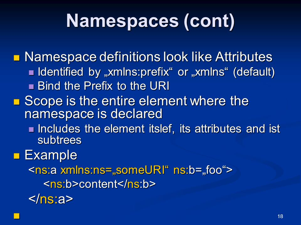 "18 Namespaces (cont) Namespace definitions look like Attributes Namespace definitions look like Attributes Identified by ""xmlns:prefix or ""xmlns (default) Identified by ""xmlns:prefix or ""xmlns (default) Bind the Prefix to the URI Bind the Prefix to the URI Scope is the entire element where the namespace is declared Scope is the entire element where the namespace is declared Includes the element itslef, its attributes and ist subtrees Includes the element itslef, its attributes and ist subtrees Example Example content content"