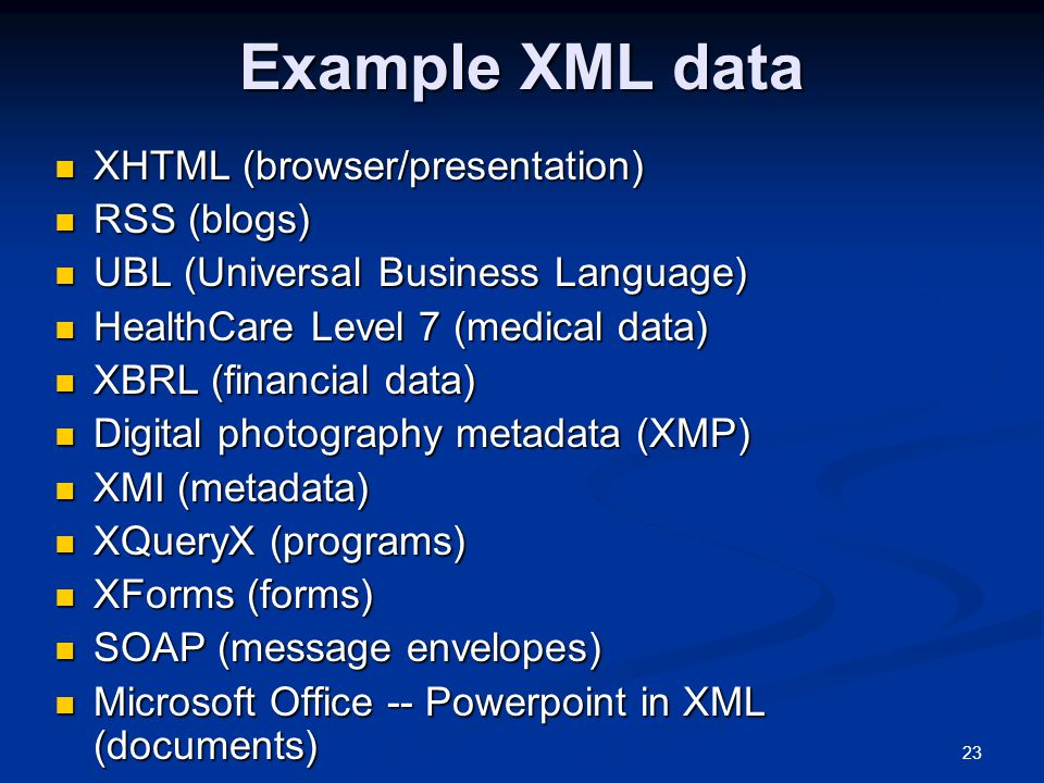 23 Example XML data XHTML (browser/presentation) XHTML (browser/presentation) RSS (blogs) RSS (blogs) UBL (Universal Business Language) UBL (Universal Business Language) HealthCare Level 7 (medical data) HealthCare Level 7 (medical data) XBRL (financial data) XBRL (financial data) Digital photography metadata (XMP) Digital photography metadata (XMP) XMI (metadata) XMI (metadata) XQueryX (programs) XQueryX (programs) XForms (forms) XForms (forms) SOAP (message envelopes) SOAP (message envelopes) Microsoft Office -- Powerpoint in XML (documents) Microsoft Office -- Powerpoint in XML (documents)
