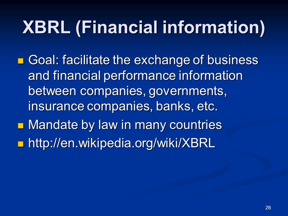 28 XBRL (Financial information) Goal: facilitate the exchange of business and financial performance information between companies, governments, insurance companies, banks, etc.