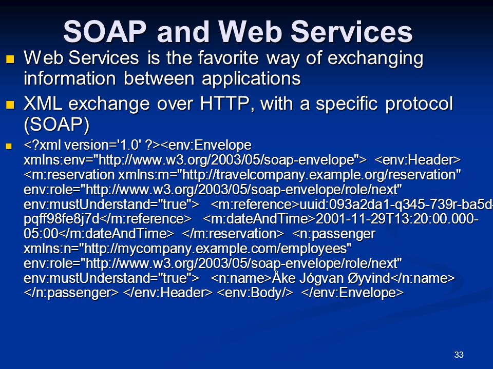 33 SOAP and Web Services Web Services is the favorite way of exchanging information between applications Web Services is the favorite way of exchanging information between applications XML exchange over HTTP, with a specific protocol (SOAP) XML exchange over HTTP, with a specific protocol (SOAP) uuid:093a2da1-q345-739r-ba5d- pqff98fe8j7d 2001-11-29T13:20:00.000- 05:00 Åke Jógvan Øyvind uuid:093a2da1-q345-739r-ba5d- pqff98fe8j7d 2001-11-29T13:20:00.000- 05:00 Åke Jógvan Øyvind