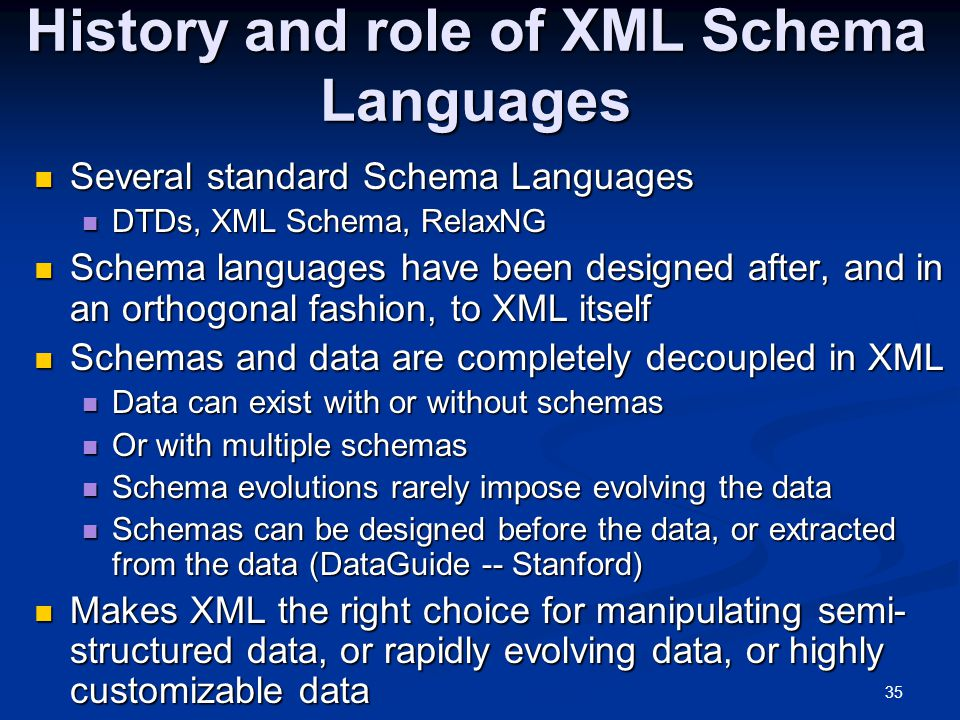35 History and role of XML Schema Languages Several standard Schema Languages Several standard Schema Languages DTDs, XML Schema, RelaxNG DTDs, XML Schema, RelaxNG Schema languages have been designed after, and in an orthogonal fashion, to XML itself Schema languages have been designed after, and in an orthogonal fashion, to XML itself Schemas and data are completely decoupled in XML Schemas and data are completely decoupled in XML Data can exist with or without schemas Data can exist with or without schemas Or with multiple schemas Or with multiple schemas Schema evolutions rarely impose evolving the data Schema evolutions rarely impose evolving the data Schemas can be designed before the data, or extracted from the data (DataGuide -- Stanford) Schemas can be designed before the data, or extracted from the data (DataGuide -- Stanford) Makes XML the right choice for manipulating semi- structured data, or rapidly evolving data, or highly customizable data Makes XML the right choice for manipulating semi- structured data, or rapidly evolving data, or highly customizable data