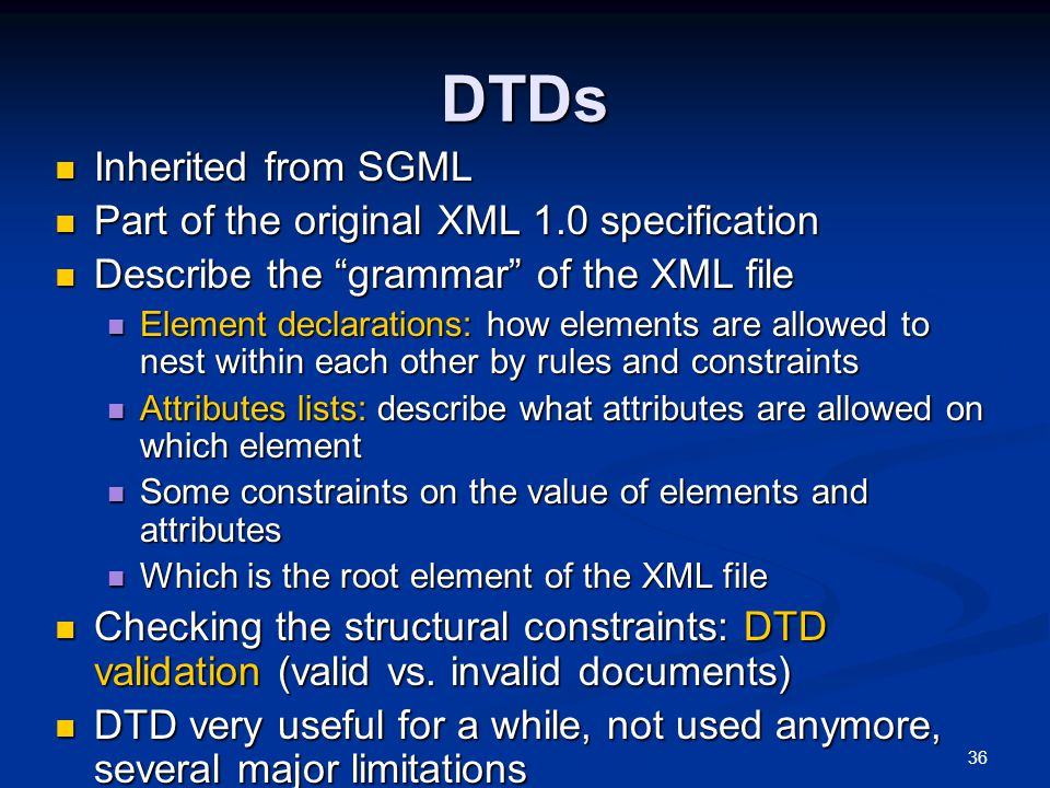 36 DTDs Inherited from SGML Inherited from SGML Part of the original XML 1.0 specification Part of the original XML 1.0 specification Describe the grammar of the XML file Describe the grammar of the XML file Element declarations: how elements are allowed to nest within each other by rules and constraints Element declarations: how elements are allowed to nest within each other by rules and constraints Attributes lists: describe what attributes are allowed on which element Attributes lists: describe what attributes are allowed on which element Some constraints on the value of elements and attributes Some constraints on the value of elements and attributes Which is the root element of the XML file Which is the root element of the XML file Checking the structural constraints: DTD validation (valid vs.