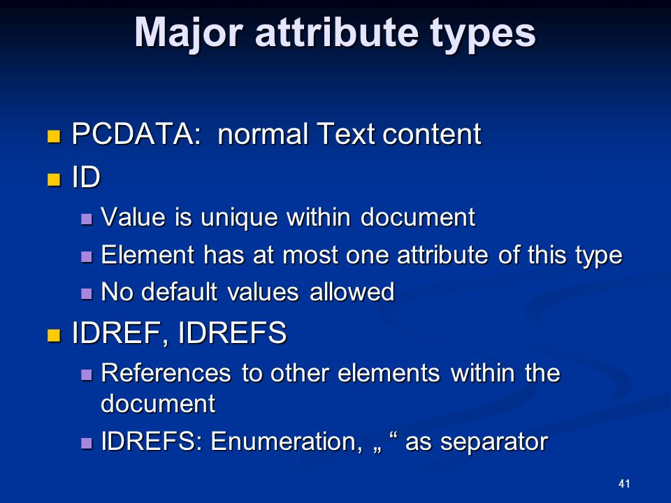 "41 Major attribute types PCDATA: normal Text content PCDATA: normal Text content ID ID Value is unique within document Value is unique within document Element has at most one attribute of this type Element has at most one attribute of this type No default values allowed No default values allowed IDREF, IDREFS IDREF, IDREFS References to other elements within the document References to other elements within the document IDREFS: Enumeration, "" as separator IDREFS: Enumeration, "" as separator"