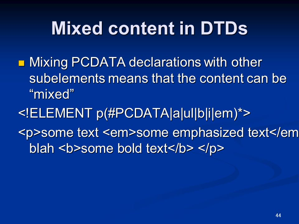44 Mixed content in DTDs Mixing PCDATA declarations with other subelements means that the content can be mixed Mixing PCDATA declarations with other subelements means that the content can be mixed some text some emphasized text blah some bold text some text some emphasized text blah some bold text