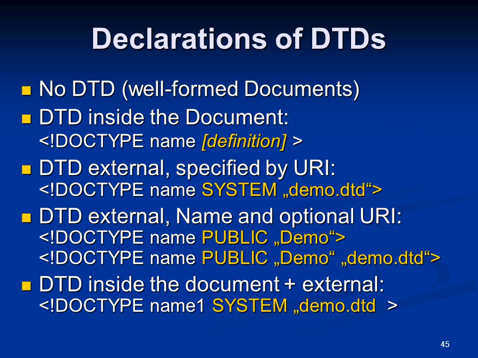 45 Declarations of DTDs No DTD (well-formed Documents) No DTD (well-formed Documents) DTD inside the Document: DTD inside the Document: DTD external, specified by URI: DTD external, specified by URI: DTD external, Name and optional URI: DTD external, Name and optional URI: DTD inside the document + external: DTD inside the document + external: