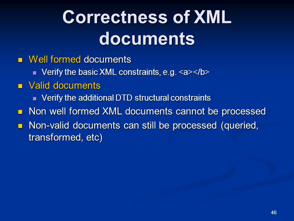 46 Correctness of XML documents Well formed documents Well formed documents Verify the basic XML constraints, e.g.