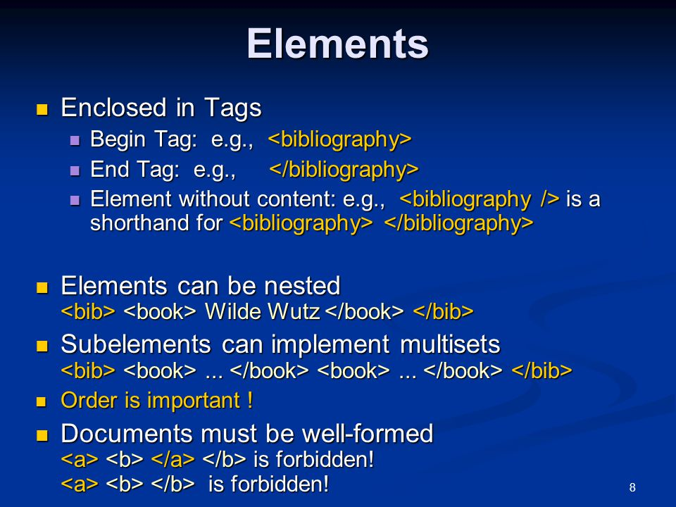 8Elements Enclosed in Tags Enclosed in Tags Begin Tag: e.g., Begin Tag: e.g., End Tag: e.g., End Tag: e.g., Element without content: e.g., is a shorthand for Element without content: e.g., is a shorthand for Elements can be nested Wilde Wutz Elements can be nested Wilde Wutz Subelements can implement multisets......