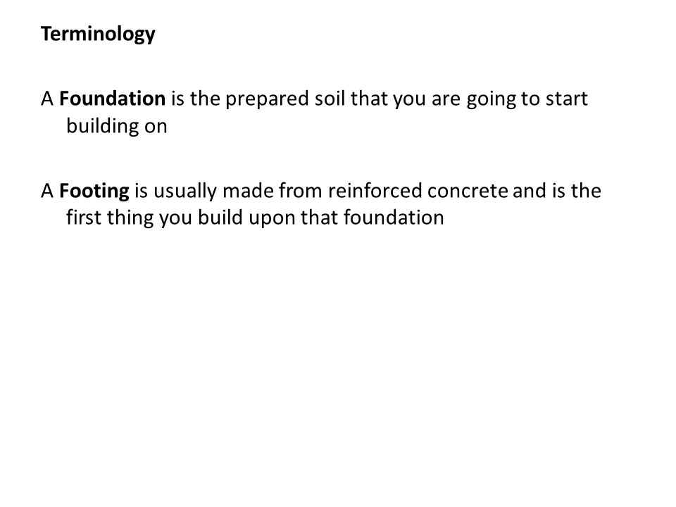 Terminology A Foundation is the prepared soil that you are going to start building on A Footing is usually made from reinforced concrete and is the first thing you build upon that foundation