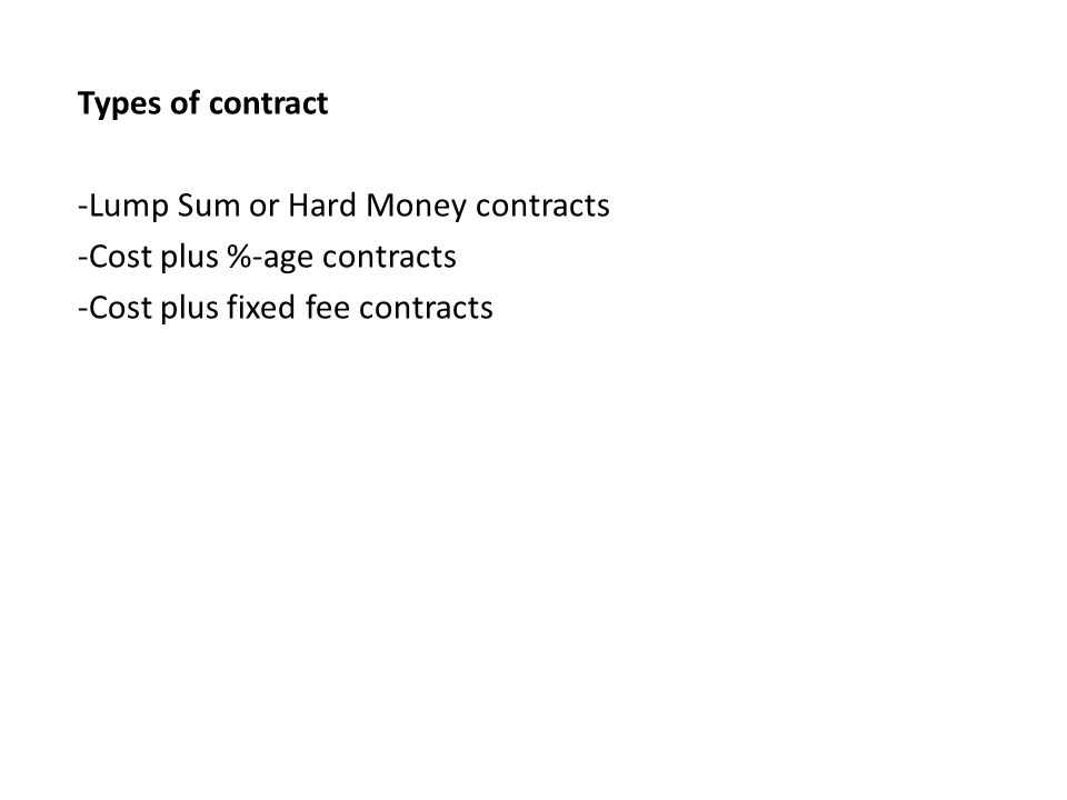 Types of contract -Lump Sum or Hard Money contracts -Cost plus %-age contracts -Cost plus fixed fee contracts