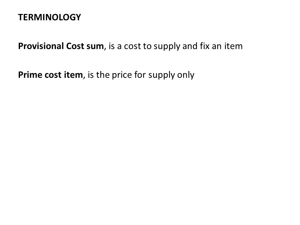 TERMINOLOGY Provisional Cost sum, is a cost to supply and fix an item Prime cost item, is the price for supply only