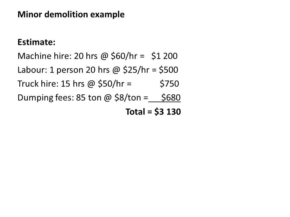 Minor demolition example Estimate: Machine hire: 20 hrs @ $60/hr = $1 200 Labour: 1 person 20 hrs @ $25/hr = $500 Truck hire: 15 hrs @ $50/hr = $750 Dumping fees: 85 ton @ $8/ton = $680 Total = $3 130