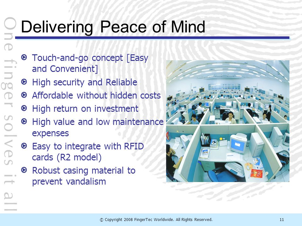© Copyright 2008 FingerTec Worldwide. All Rights Reserved.11 Delivering Peace of Mind Touch-and-go concept [Easy and Convenient] High security and Rel
