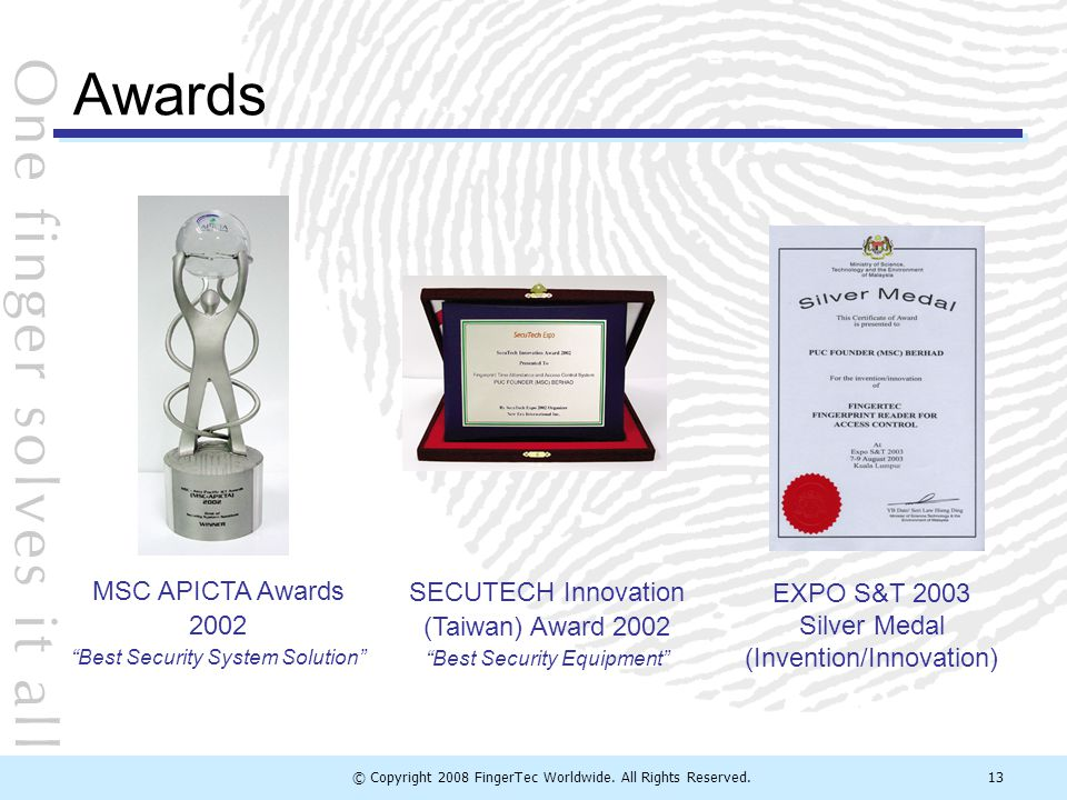 "© Copyright 2008 FingerTec Worldwide. All Rights Reserved.13 SECUTECH Innovation (Taiwan) Award 2002 ""Best Security Equipment"" EXPO S&T 2003 Silver Me"