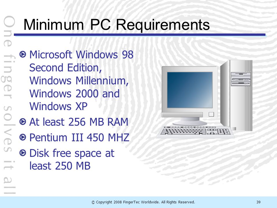 © Copyright 2008 FingerTec Worldwide. All Rights Reserved.39 Minimum PC Requirements Microsoft Windows 98 Second Edition, Windows Millennium, Windows