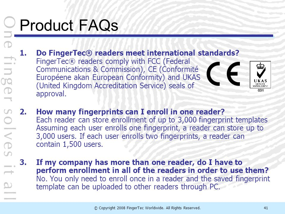 © Copyright 2008 FingerTec Worldwide. All Rights Reserved.41 Product FAQs 1.Do FingerTec® readers meet international standards? FingerTec® readers com