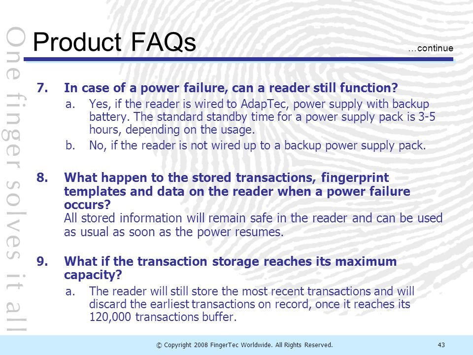 © Copyright 2008 FingerTec Worldwide. All Rights Reserved.43 Product FAQs 7.In case of a power failure, can a reader still function? a.Yes, if the rea