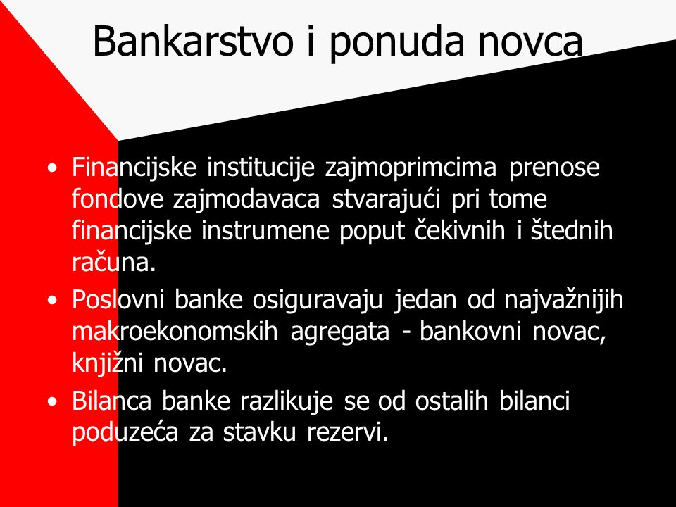 Bankarstvo i ponuda novca Financijske institucije zajmoprimcima prenose fondove zajmodavaca stvarajući pri tome financijske instrumene poput čekivnih i štednih računa.