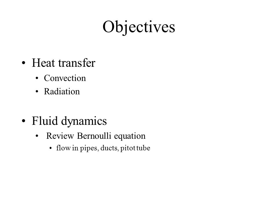 Objectives Heat transfer Convection Radiation Fluid dynamics Review Bernoulli equation flow in pipes, ducts, pitot tube