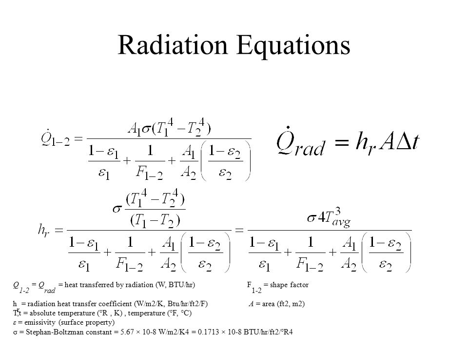 Radiation Equations Q 1-2 = Q rad = heat transferred by radiation (W, BTU/hr) F 1-2 = shape factor h r = radiation heat transfer coefficient (W/m2/K,