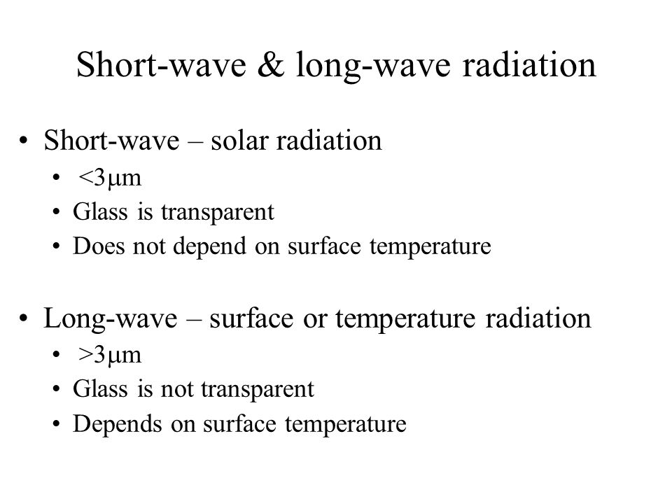 Short-wave & long-wave radiation Short-wave – solar radiation <3  m Glass is transparent Does not depend on surface temperature Long-wave – surface o
