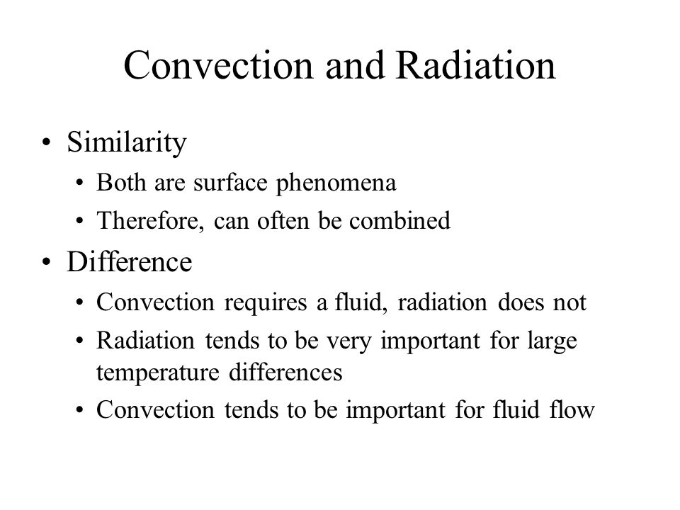 Convection and Radiation Similarity Both are surface phenomena Therefore, can often be combined Difference Convection requires a fluid, radiation does