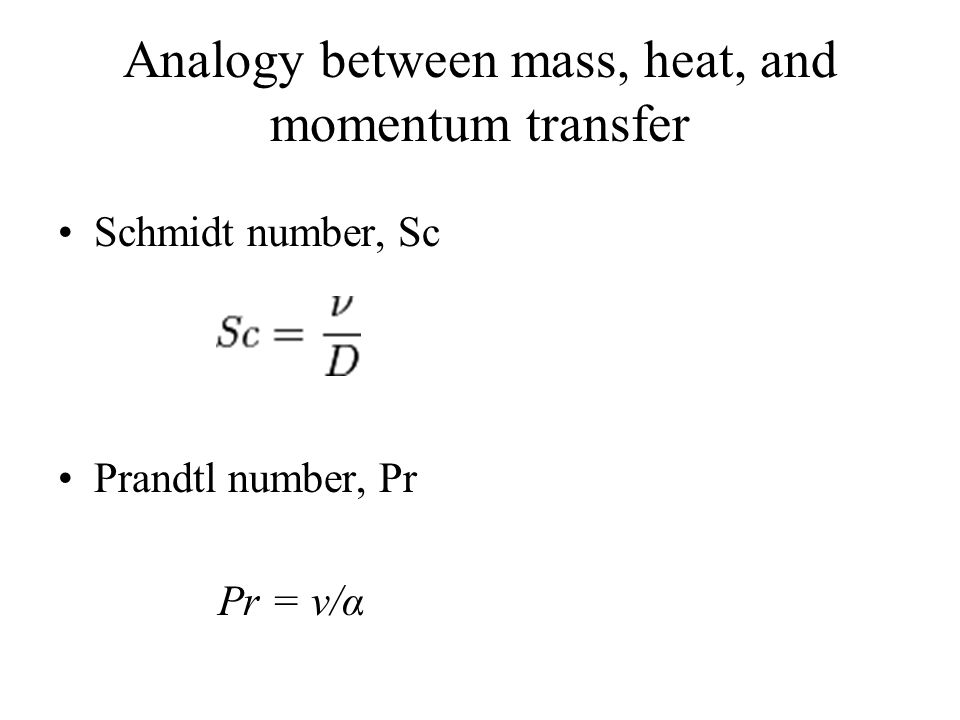 Analogy between mass, heat, and momentum transfer Schmidt number, Sc Prandtl number, Pr Pr = ν/α