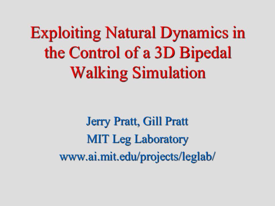 Exploiting Natural Dynamics in the Control of a 3D Bipedal Walking Simulation Jerry Pratt, Gill Pratt MIT Leg Laboratory www.ai.mit.edu/projects/leglab/