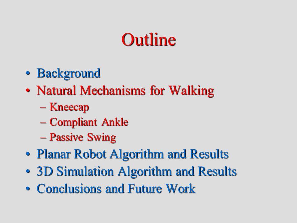 Outline BackgroundBackground Natural Mechanisms for WalkingNatural Mechanisms for Walking –Kneecap –Compliant Ankle –Passive Swing Planar Robot Algorithm and ResultsPlanar Robot Algorithm and Results 3D Simulation Algorithm and Results3D Simulation Algorithm and Results Conclusions and Future WorkConclusions and Future Work