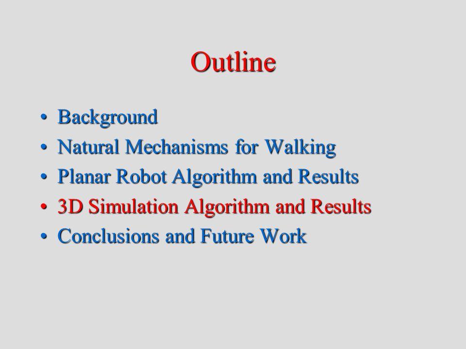 Outline BackgroundBackground Natural Mechanisms for WalkingNatural Mechanisms for Walking Planar Robot Algorithm and ResultsPlanar Robot Algorithm and Results 3D Simulation Algorithm and Results3D Simulation Algorithm and Results Conclusions and Future WorkConclusions and Future Work