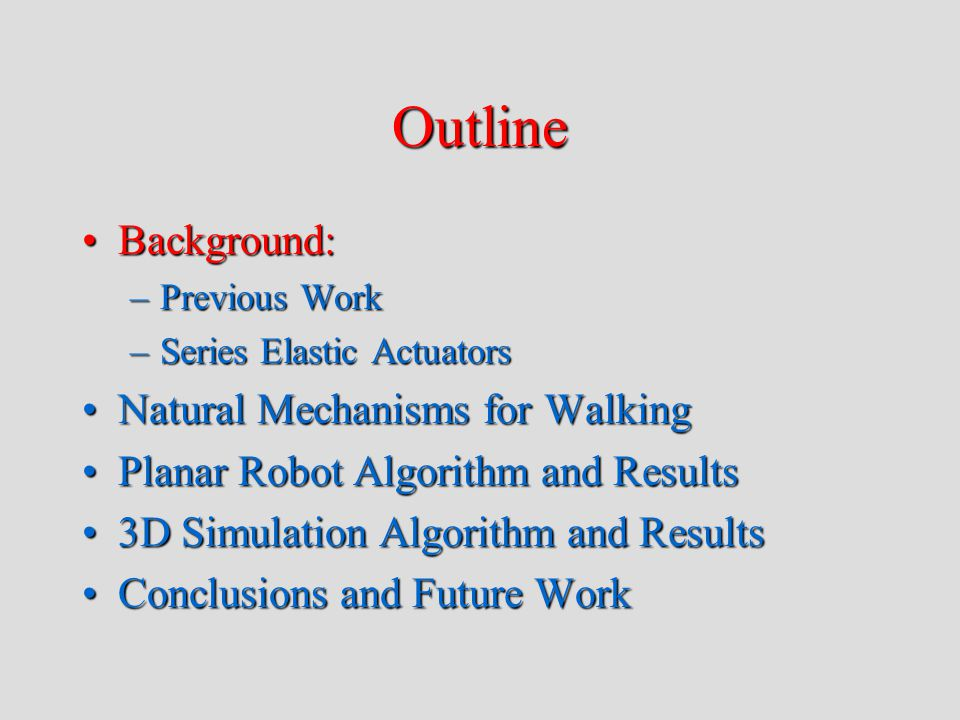 Outline Background:Background: –Previous Work –Series Elastic Actuators Natural Mechanisms for WalkingNatural Mechanisms for Walking Planar Robot Algorithm and ResultsPlanar Robot Algorithm and Results 3D Simulation Algorithm and Results3D Simulation Algorithm and Results Conclusions and Future WorkConclusions and Future Work