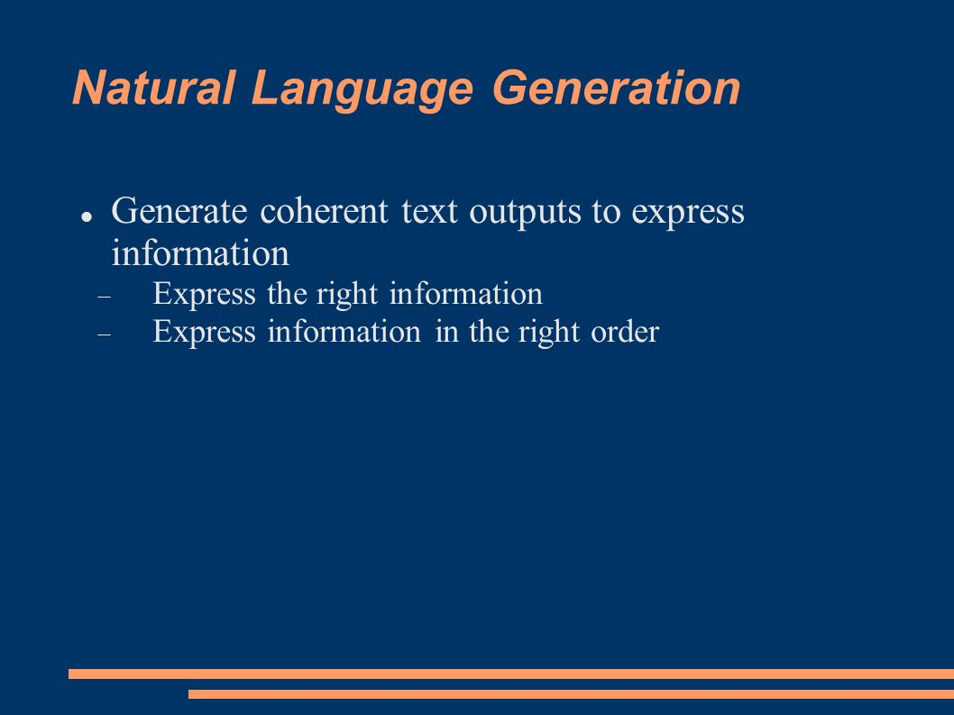 Natural Language Generation Generate coherent text outputs to express information  Express the right information  Express information in the right order