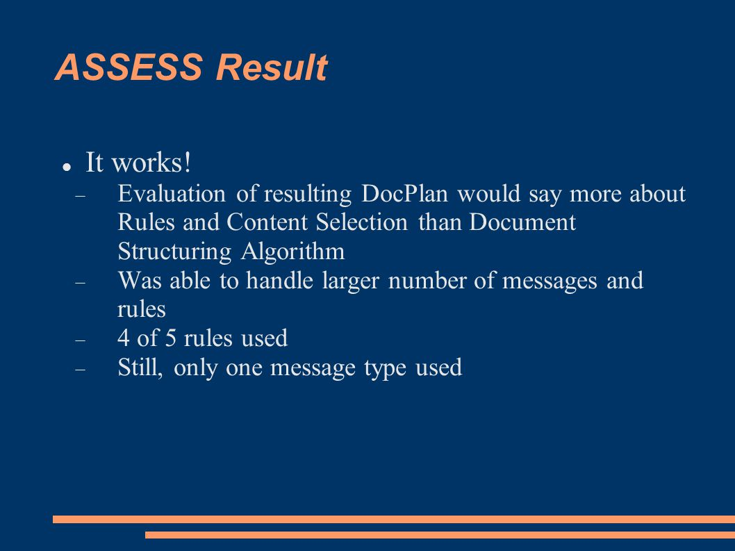 ASSESS Result It works!  Evaluation of resulting DocPlan would say more about Rules and Content Selection than Document Structuring Algorithm  Was a