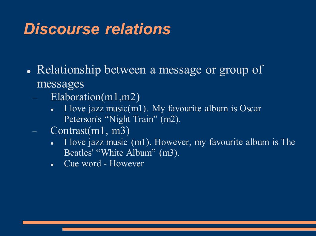 Discourse relations Relationship between a message or group of messages  Elaboration(m1,m2) I love jazz music(m1).