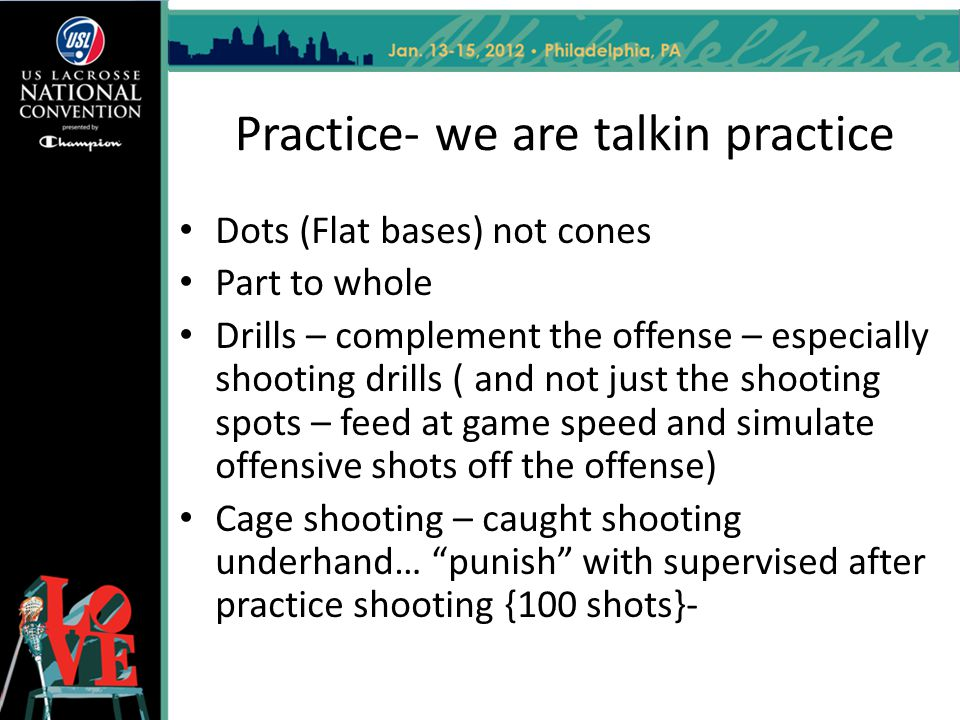 Practice- we are talkin practice Dots (Flat bases) not cones Part to whole Drills – complement the offense – especially shooting drills ( and not just the shooting spots – feed at game speed and simulate offensive shots off the offense) Cage shooting – caught shooting underhand… punish with supervised after practice shooting {100 shots}-