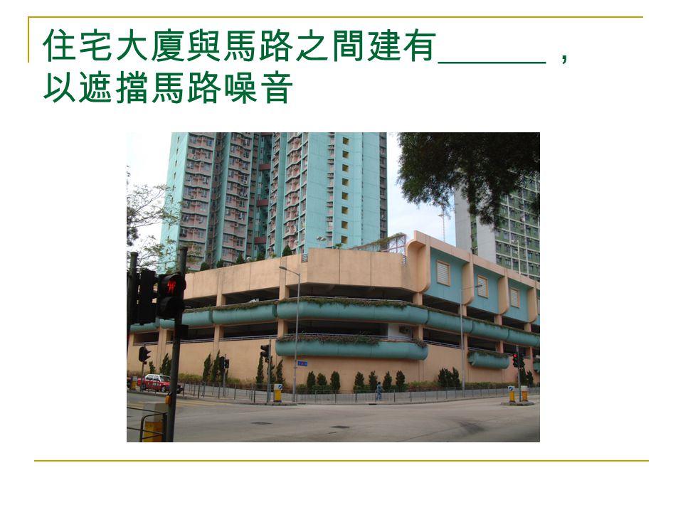 住宅大廈與馬路之間建有 ______ , 以遮擋馬路噪音