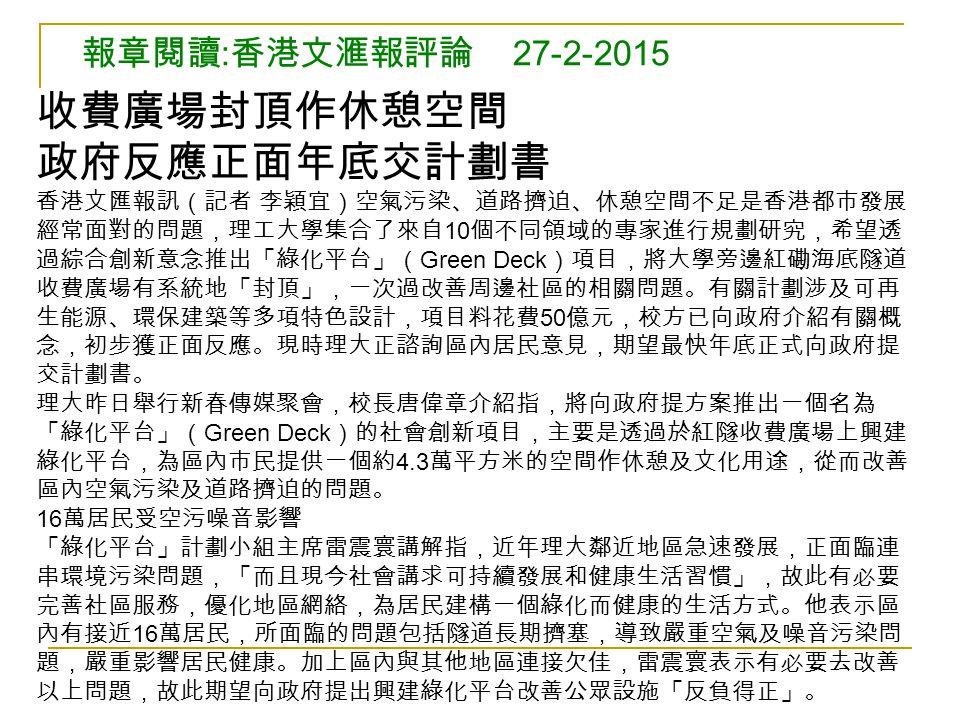 報章閱讀 : 香港文滙報評論 27-2-2015 收費廣場封頂作休憩空間 政府反應正面年底交計劃書 香港文匯報訊(記者 李穎宜)空氣污染、道路擠迫、休憩空間不足是香港都市發展 經常面對的問題,理工大學集合了來自 10 個不同領域的專家進行規劃研究,希望透 過綜合創新意念推出「綠化平台」( Green Deck )項目,將大學旁邊紅磡海底隧道 收費廣場有系統地「封頂」,一次過改善周邊社區的相關問題。有關計劃涉及可再 生能源、環保建築等多項特色設計,項目料花費 50 億元,校方已向政府介紹有關概 念,初步獲正面反應。現時理大正諮詢區內居民意見,期望最快年底正式向政府提 交計劃書。 理大昨日舉行新春傳媒聚會,校長唐偉章介紹指,將向政府提方案推出一個名為 「綠化平台」( Green Deck )的社會創新項目,主要是透過於紅隧收費廣場上興建 綠化平台,為區內市民提供一個約 4.3 萬平方米的空間作休憩及文化用途,從而改善 區內空氣污染及道路擠迫的問題。 16 萬居民受空污噪音影響 「綠化平台」計劃小組主席雷震寰講解指,近年理大鄰近地區急速發展,正面臨連 串環境污染問題,「而且現今社會講求可持續發展和健康生活習慣」,故此有必要 完善社區服務,優化地區網絡,為居民建構一個綠化而健康的生活方式。他表示區 內有接近 16 萬居民,所面臨的問題包括隧道長期擠塞,導致嚴重空氣及噪音污染問 題,嚴重影響居民健康。加上區內與其他地區連接欠佳,雷震寰表示有必要去改善 以上問題,故此期望向政府提出興建綠化平台改善公眾設施「反負得正」。