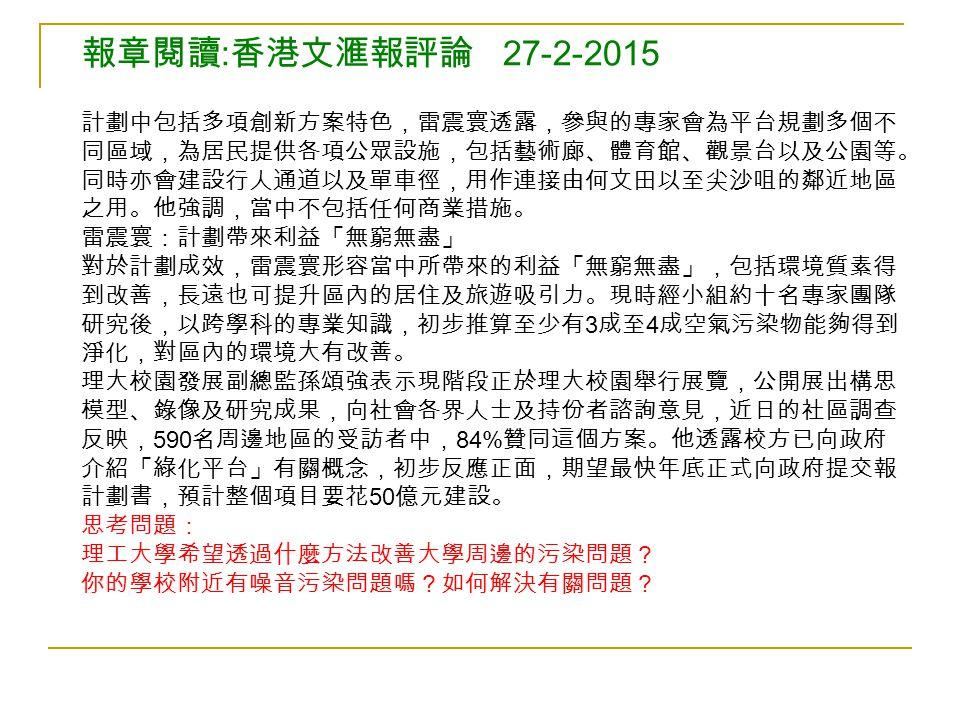 報章閱讀 : 香港文滙報評論 27-2-2015 計劃中包括多項創新方案特色,雷震寰透露,參與的專家會為平台規劃多個不 同區域,為居民提供各項公眾設施,包括藝術廊、體育館、觀景台以及公園等。 同時亦會建設行人通道以及單車徑,用作連接由何文田以至尖沙咀的鄰近地區 之用。他強調,當中不包括任何商業措施。 雷震寰:計劃帶來利益「無窮無盡」 對於計劃成效,雷震寰形容當中所帶來的利益「無窮無盡」,包括環境質素得 到改善,長遠也可提升區內的居住及旅遊吸引力。現時經小組約十名專家團隊 研究後,以跨學科的專業知識,初步推算至少有 3 成至 4 成空氣污染物能夠得到 淨化,對區內的環境大有改善。 理大校園發展副總監孫頌強表示現階段正於理大校園舉行展覽,公開展出構思 模型、錄像及研究成果,向社會各界人士及持份者諮詢意見,近日的社區調查 反映, 590 名周邊地區的受訪者中, 84% 贊同這個方案。他透露校方已向政府 介紹「綠化平台」有關概念,初步反應正面,期望最快年底正式向政府提交報 計劃書,預計整個項目要花 50 億元建設。 思考問題: 理工大學希望透過什麼方法改善大學周邊的污染問題? 你的學校附近有噪音污染問題嗎?如何解決有關問題?