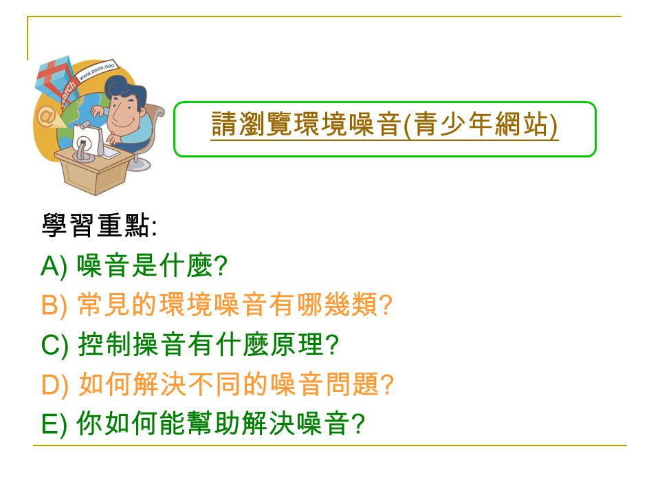 請瀏覽環境噪音 ( 青少年網站 ) 學習重點 : A) 噪音是什麼 . B) 常見的環境噪音有哪幾類 .