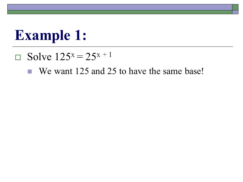 Example 1:  Solve 125 x = 25 x + 1 We want 125 and 25 to have the same base!
