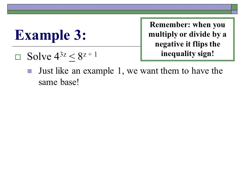 Example 3:  Solve 4 3z < 8 z + 1 Just like an example 1, we want them to have the same base.