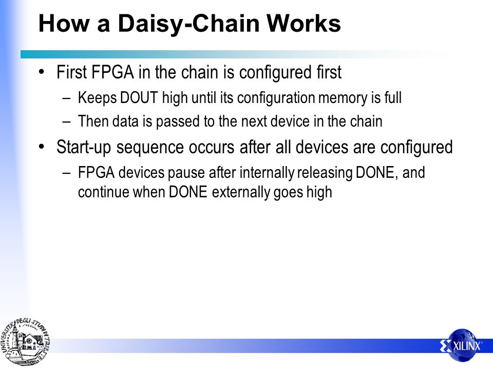 How a Daisy-Chain Works First FPGA in the chain is configured first – Keeps DOUT high until its configuration memory is full – Then data is passed to
