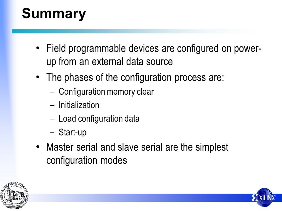 Summary Field programmable devices are configured on power- up from an external data source The phases of the configuration process are: – Configurati