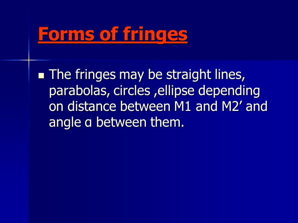 Forms of fringes The fringes may be straight lines, parabolas, circles,ellipse depending on distance between M1 and M2' and angle α between them.